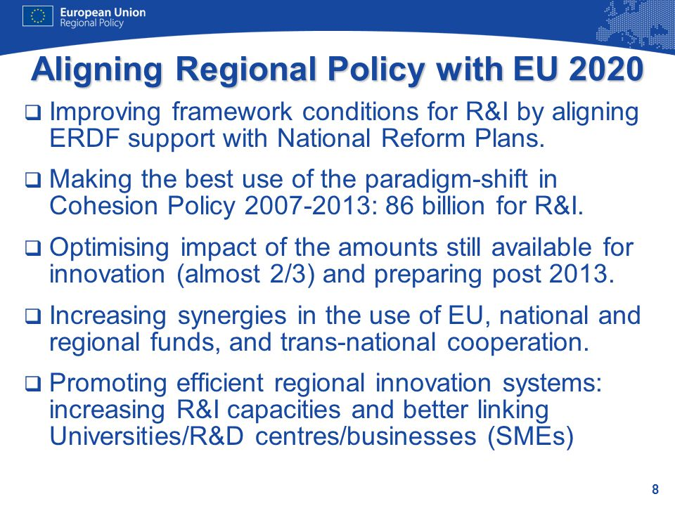 8 Aligning Regional Policy with EU 2020  Improving framework conditions for R&I by aligning ERDF support with National Reform Plans.