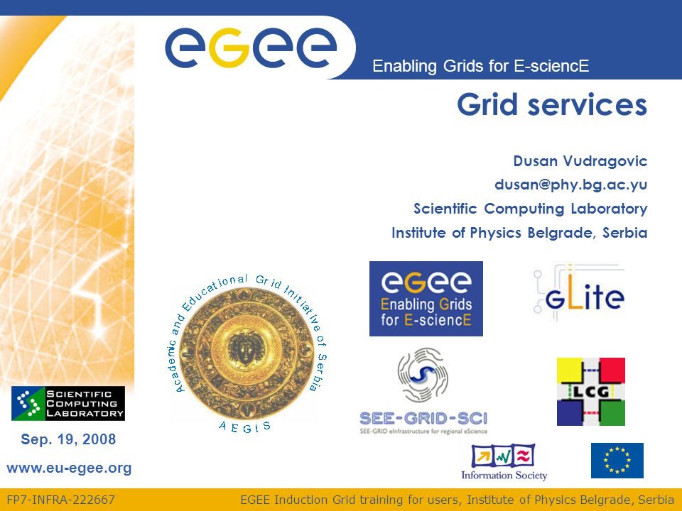 FP7-INFRA-222667 Enabling Grids for E-sciencE www.eu-egee.org EGEE Induction Grid training for users, Institute of Physics Belgrade, Serbia Sep. 19, 2