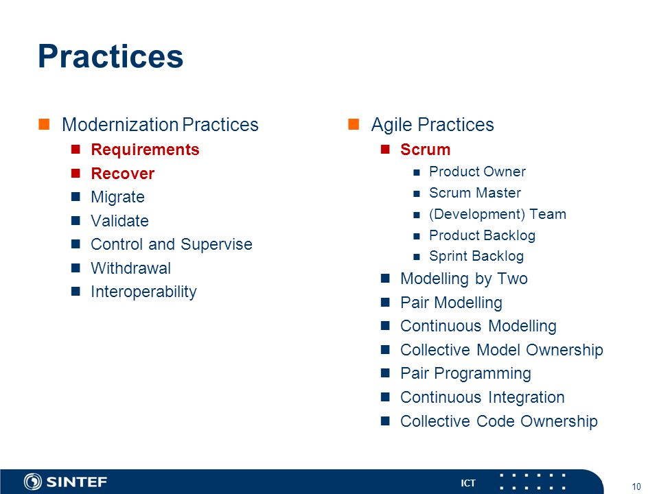 ICT Practices Modernization Practices Requirements Recover Migrate Validate Control and Supervise Withdrawal Interoperability Agile Practices Scrum Product Owner Scrum Master (Development) Team Product Backlog Sprint Backlog Modelling by Two Pair Modelling Continuous Modelling Collective Model Ownership Pair Programming Continuous Integration Collective Code Ownership 10