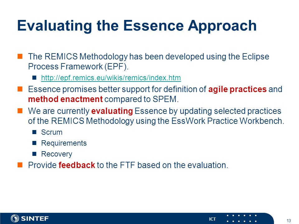 ICT Evaluating the Essence Approach The REMICS Methodology has been developed using the Eclipse Process Framework (EPF). http://epf.remics.eu/wikis/re