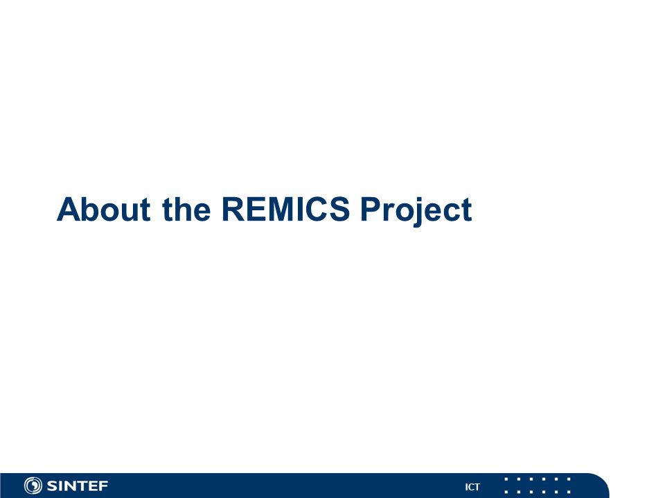 ICT REMICS at a Glance REMICS (FP7-ICT-257793) Reuse and Migration of legacy applications to Interoperable Cloud Services Total budget 5,7 M € Total effort 468 PMs Duration 09/2010 – 08/2013 Website http://www.remics.eu/ Goal: To develop advanced model- driven methodology and tools for REuse and Migration of legacy applications to Interoperable Cloud Services.
