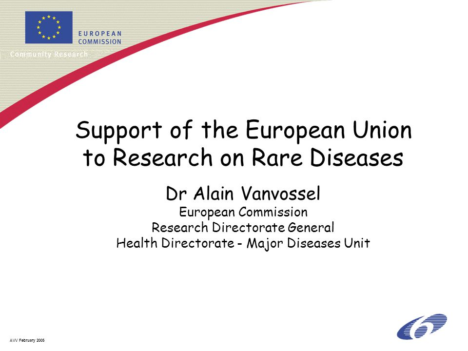 AVV February 2005 Support of the European Union to Research on Rare Diseases Dr Alain Vanvossel European Commission Research Directorate General Healt