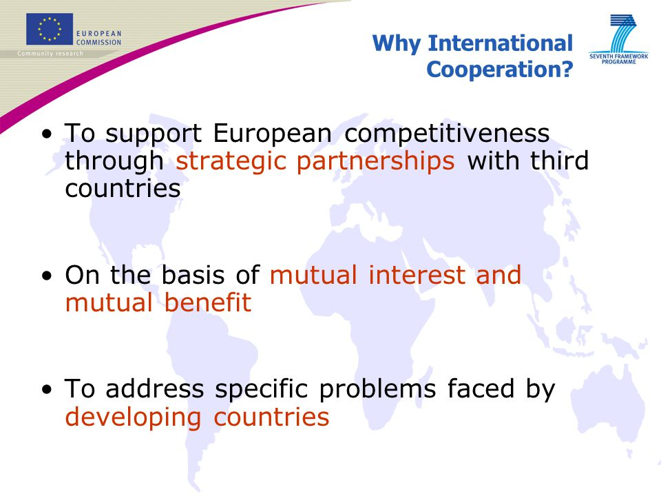 Why International Cooperation? To support European competitiveness through strategic partnerships with third countries On the basis of mutual interest