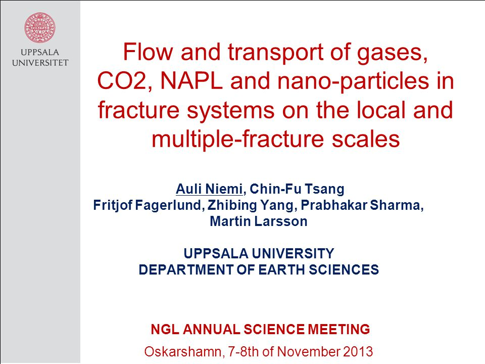 Flow and transport of gases, CO2, NAPL and nano-particles in fracture systems on the local and multiple-fracture scales Auli Niemi, Chin-Fu Tsang Fritjof Fagerlund, Zhibing Yang, Prabhakar Sharma, Martin Larsson UPPSALA UNIVERSITY DEPARTMENT OF EARTH SCIENCES NGL ANNUAL SCIENCE MEETING Oskarshamn, 7-8th of November 2013
