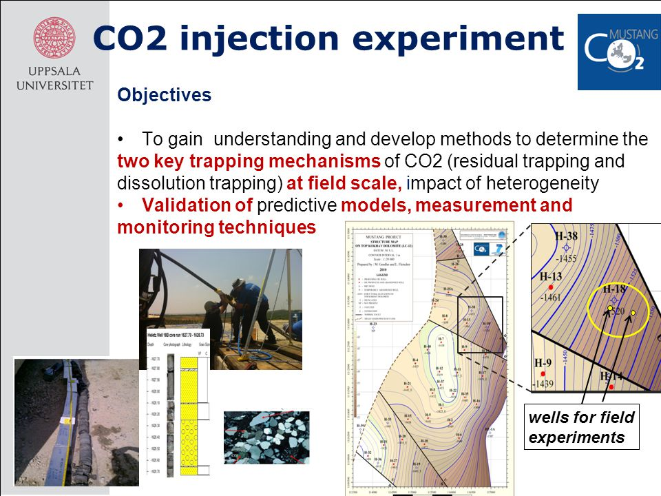 CO2 injection experiment Objectives To gain understanding and develop methods to determine the two key trapping mechanisms of CO2 (residual trapping and dissolution trapping) at field scale, impact of heterogeneity Validation of predictive models, measurement and monitoring techniques wells for field experiments
