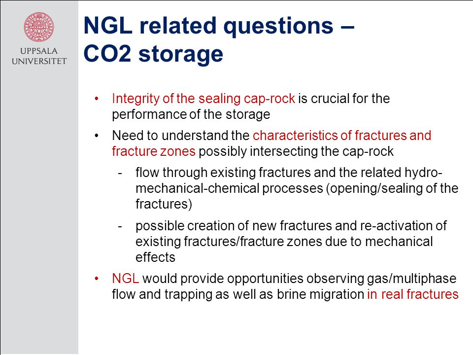 NGL related questions – CO2 storage Integrity of the sealing cap-rock is crucial for the performance of the storage Need to understand the characteristics of fractures and fracture zones possibly intersecting the cap-rock -flow through existing fractures and the related hydro- mechanical-chemical processes (opening/sealing of the fractures) -possible creation of new fractures and re-activation of existing fractures/fracture zones due to mechanical effects NGL would provide opportunities observing gas/multiphase flow and trapping as well as brine migration in real fractures
