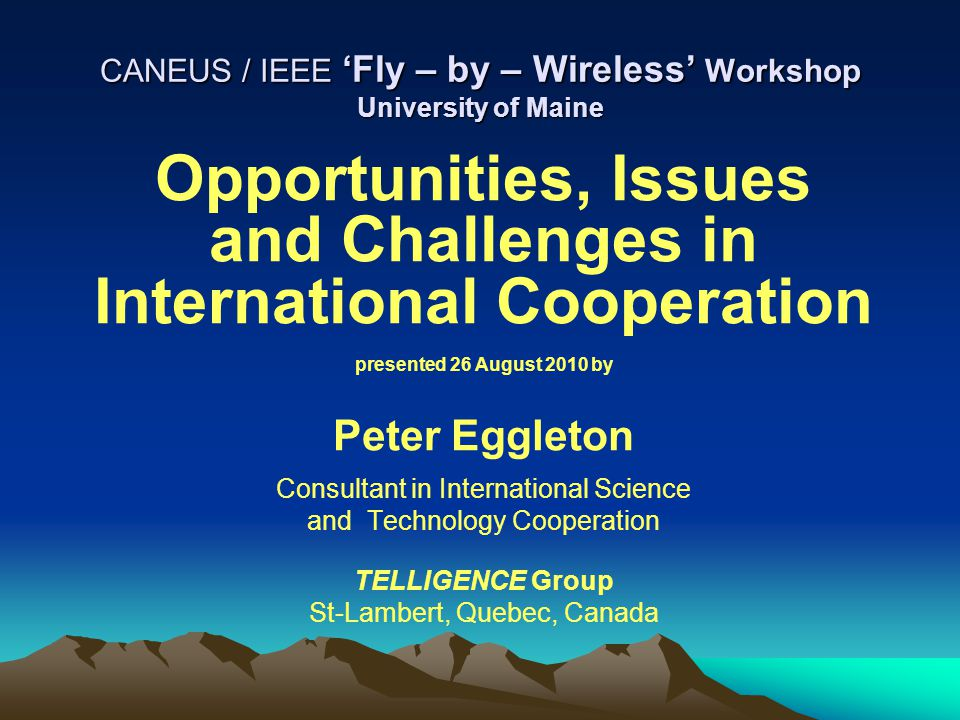 CANEUS / IEEE 'Fly – by – Wireless' Workshop University of Maine Opportunities, Issues and Challenges in International Cooperation presented 26 August 2010 by Peter Eggleton Consultant in International Science and Technology Cooperation TELLIGENCE Group St-Lambert, Quebec, Canada