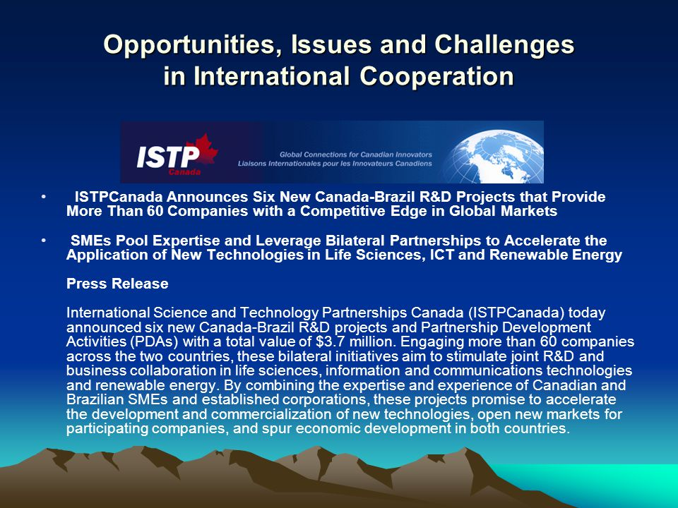 ISTPCanada Announces Six New Canada-Brazil R&D Projects that Provide More Than 60 Companies with a Competitive Edge in Global Markets SMEs Pool Expertise and Leverage Bilateral Partnerships to Accelerate the Application of New Technologies in Life Sciences, ICT and Renewable Energy Press Release International Science and Technology Partnerships Canada (ISTPCanada) today announced six new Canada-Brazil R&D projects and Partnership Development Activities (PDAs) with a total value of $3.7 million.