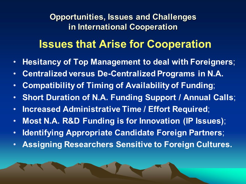 Opportunities, Issues and Challenges in International Cooperation Issues that Arise for Cooperation Hesitancy of Top Management to deal with Foreigners; Centralized versus De-Centralized Programs in N.A.