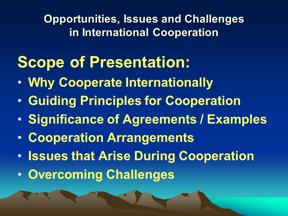 Opportunities, Issues and Challenges in International Cooperation Scope of Presentation: Why Cooperate Internationally Guiding Principles for Cooperation Significance of Agreements / Examples Cooperation Arrangements Issues that Arise During Cooperation Overcoming Challenges