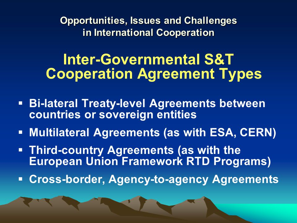 Opportunities, Issues and Challenges in International Cooperation Inter-Governmental S&T Cooperation Agreement Types  Bi-lateral Treaty-level Agreements between countries or sovereign entities  Multilateral Agreements (as with ESA, CERN)  Third-country Agreements (as with the European Union Framework RTD Programs)  Cross-border, Agency-to-agency Agreements