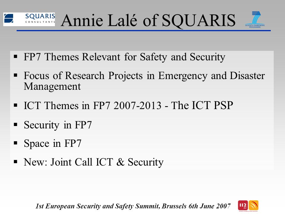 Annie Lalé of SQUARIS  FP7 Themes Relevant for Safety and Security  Focus of Research Projects in Emergency and Disaster Management  ICT Themes in FP7 2007-2013 - T he ICT PSP  Security in FP7  Space in FP7  New: Joint Call ICT & Security 1st European Security and Safety Summit, Brussels 6th June 2007