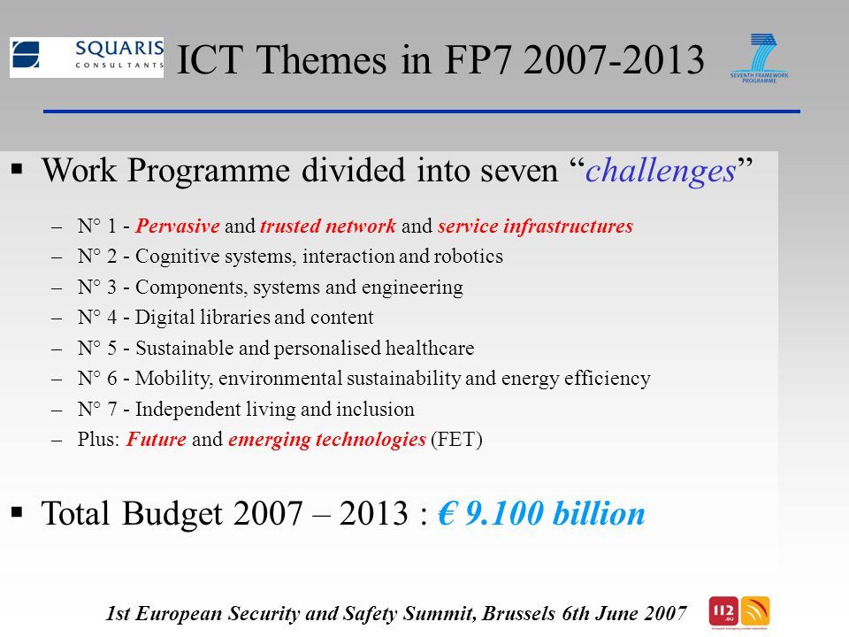 Of Special Interest in ICT: T he ICT PSP 1  ICT PSP *: The Information and Communication Technologies (ICT) Policy Support Programme (PSP) * One of the three multi-annual specific programme in the Competitiveness and Innovation framework Programme (CIP)  Types of implementation instruments:  Pilots (type A and B)  Thematic Networks  Indicative Budget Total € 730 M 1st European Security and Safety Summit, Brussels 6th June 2007