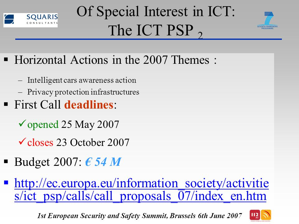 Of Special Interest in ICT: T he ICT PSP 2  Horizontal Actions in the 2007 Themes : –Intelligent cars awareness action –Privacy protection infrastructures  First Call deadlines: opened 25 May 2007 closes 23 October 2007  Budget 2007: € 54 M  http://ec.europa.eu/information_society/activitie s/ict_psp/calls/call_proposals_07/index_en.htm 1st European Security and Safety Summit, Brussels 6th June 2007