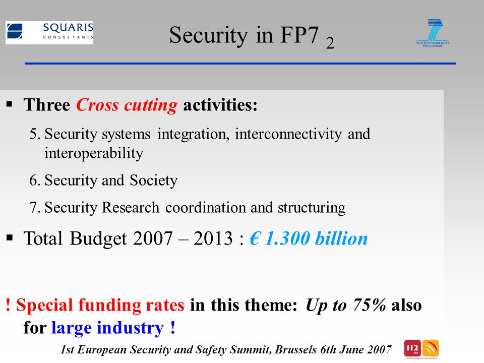 Security in FP7 3  5 Types of projects, funding schemes* and size: 1st European Security and Safety Summit, Brussels 6th June 2007 DemonstrationCPUp to € 30-40 M IntegrationCPUp to € 10-25 M CapabilityCPUp to € 2-5 Me Supporting Coordination actions CSAUp to € 0.5 Me * CP: Collaborative projects, CSA: Coordination and support actions
