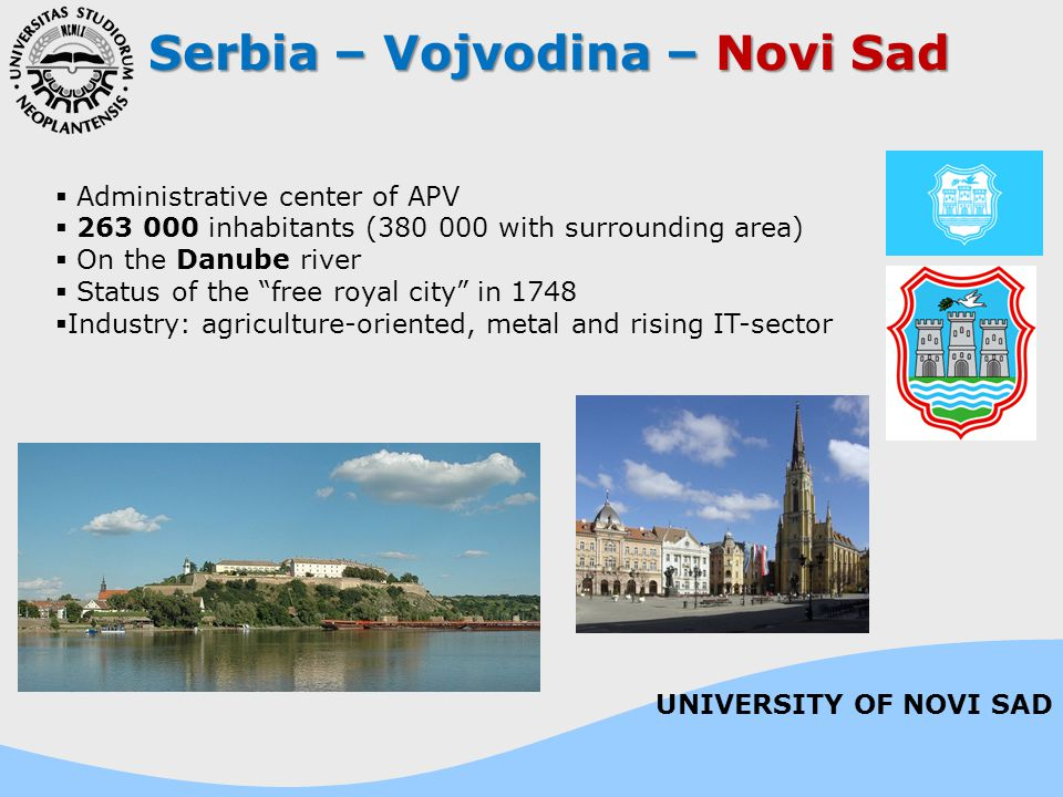 Serbia – Vojvodina – Novi Sad  Administrative center of APV  263 000 inhabitants (380 000 with surrounding area)  On the Danube river  Status of the free royal city in 1748  Industry: agriculture-oriented, metal and rising IT-sector UNIVERSITY OF NOVI SAD