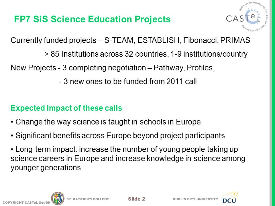 DUBLIN CITY UNIVERSITY COPYRIGHT CASTeL Oct-09 Slide 2 ST. PATRICK'S COLLEGE FP7 SiS Science Education Projects Currently funded projects – S-TEAM, ES
