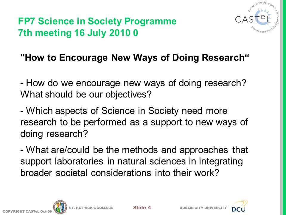 DUBLIN CITY UNIVERSITY COPYRIGHT CASTeL Oct-09 Slide 4 ST. PATRICK'S COLLEGE FP7 Science in Society Programme 7th meeting 16 July 2010 0