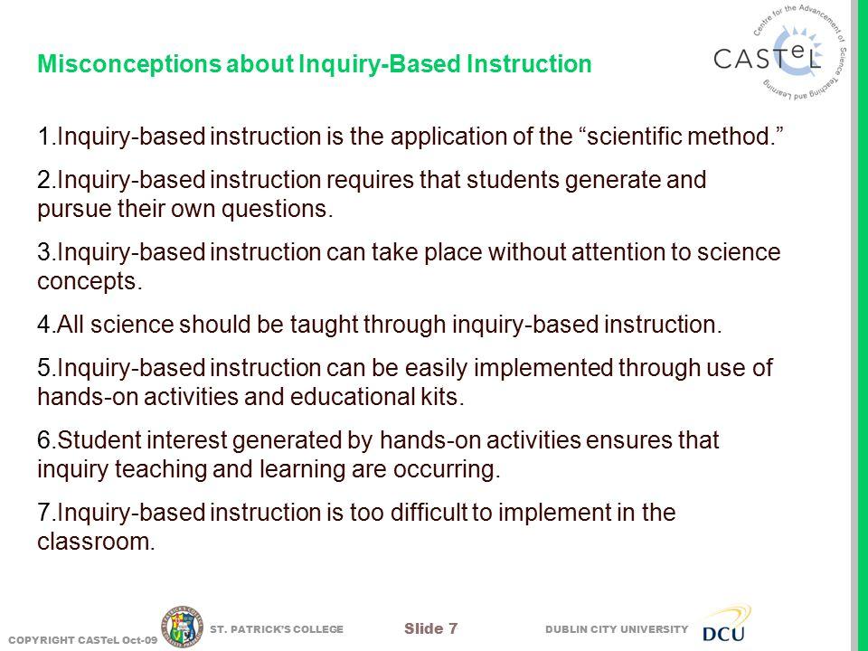 DUBLIN CITY UNIVERSITY COPYRIGHT CASTeL Oct-09 Slide 7 ST. PATRICK'S COLLEGE Misconceptions about Inquiry-Based Instruction 1.Inquiry-based instructio