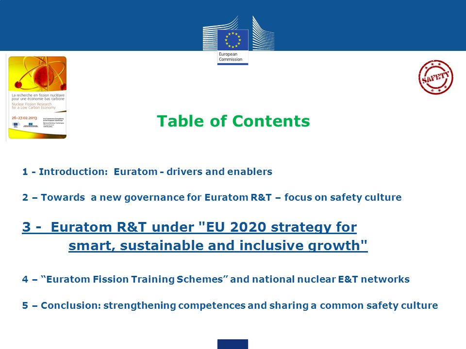 Table of Contents 1 - Introduction: Euratom - drivers and enablers 2 – Towards a new governance for Euratom R&T – focus on safety culture 3 - Euratom R&T under EU 2020 strategy for smart, sustainable and inclusive growth 4 – Euratom Fission Training Schemes and national nuclear E&T networks 5 – Conclusion: strengthening competences and sharing a common safety culture