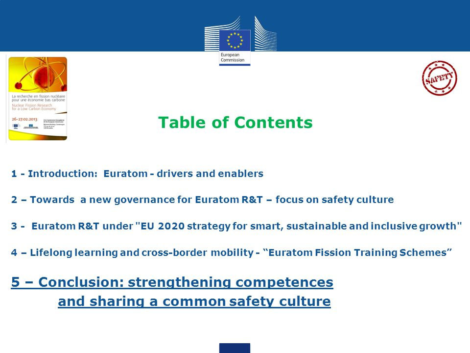 Table of Contents 1 - Introduction: Euratom - drivers and enablers 2 – Towards a new governance for Euratom R&T – focus on safety culture 3 - Euratom R&T under EU 2020 strategy for smart, sustainable and inclusive growth 4 – Lifelong learning and cross-border mobility - Euratom Fission Training Schemes 5 – Conclusion: strengthening competences and sharing a common safety culture