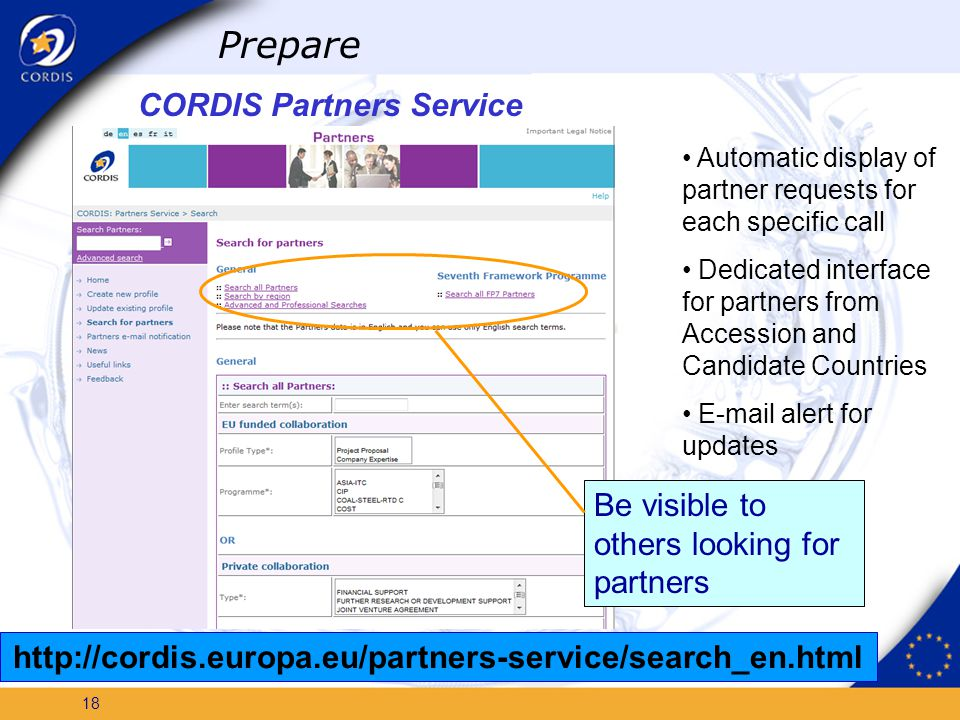 17 CORDIS Partners Service A free communication channel to promote your skills Interactive – you can update your information at any time Details of thousands of requests from companies, research centres, universities in Europe and the world Prepare Introduce your organization as potential partner http://cordis.europa.eu/partners-service/home_en.html Promote your organisation