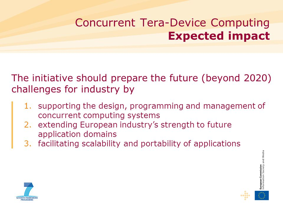 Concurrent Tera-Device Computing Expected impact 1.supporting the design, programming and management of concurrent computing systems 2.extending European industry's strength to future application domains 3.facilitating scalability and portability of applications The initiative should prepare the future (beyond 2020) challenges for industry by