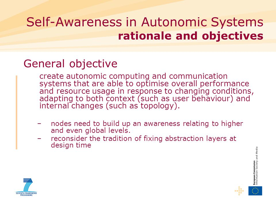 Self-Awareness in Autonomic Systems rationale and objectives General objective create autonomic computing and communication systems that are able to optimise overall performance and resource usage in response to changing conditions, adapting to both context (such as user behaviour) and internal changes (such as topology).