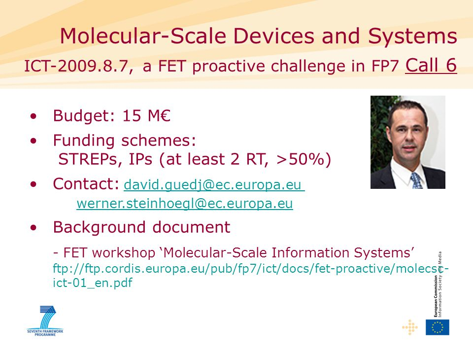 Molecular-Scale Devices and Systems ICT , a FET proactive challenge in FP7 Call 6 Budget: 15 M€ Funding schemes: STREPs, IPs (at least 2 RT, >50%) Contact:  Background document - FET workshop 'Molecular-Scale Information Systems' ftp://ftp.cordis.europa.eu/pub/fp7/ict/docs/fet-proactive/molecsc- ict-01_en.pdf
