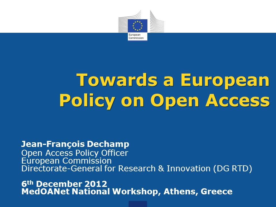Jean-François Dechamp Open Access Policy Officer European Commission Directorate-General for Research & Innovation (DG RTD) 6 th December 2012 MedOANet National Workshop, Athens, Greece Towards a European Policy on Open Access