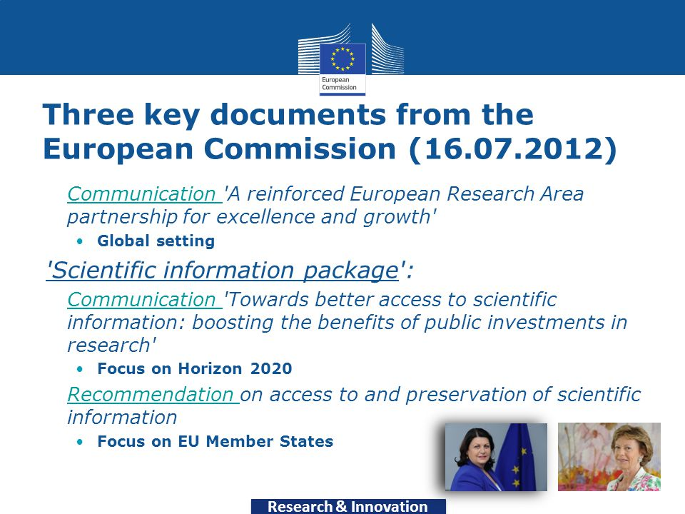 Research & Innovation Three key documents from the European Commission (16.07.2012) Communication A reinforced European Research Area partnership for excellence and growth Communication Global setting Scientific information package : Communication Towards better access to scientific information: boosting the benefits of public investments in research Communication Focus on Horizon 2020 Recommendation on access to and preservation of scientific informationRecommendation Focus on EU Member States