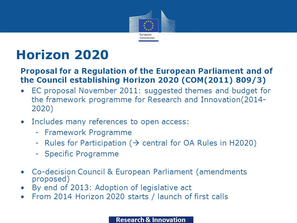 Horizon 2020 Proposal for a Regulation of the European Parliament and of the Council establishing Horizon 2020 (COM(2011) 809/3) EC proposal November 2011: suggested themes and budget for the framework programme for Research and Innovation(2014- 2020) Includes many references to open access: -Framework Programme -Rules for Participation (  central for OA Rules in H2020) -Specific Programme Co-decision Council & European Parliament (amendments proposed) By end of 2013: Adoption of legislative act From 2014 Horizon 2020 starts / launch of first calls Research & Innovation