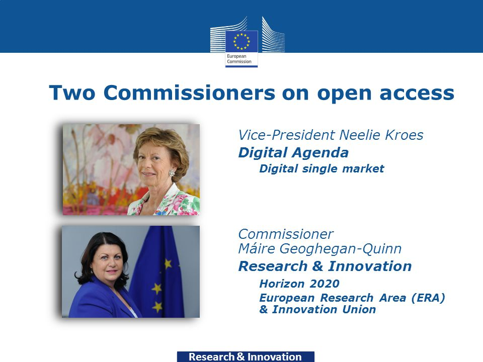 Research & Innovation Two Commissioners on open access Vice-President Neelie Kroes Digital Agenda Digital single market Commissioner Máire Geoghegan-Quinn Research & Innovation Horizon 2020 European Research Area (ERA) & Innovation Union