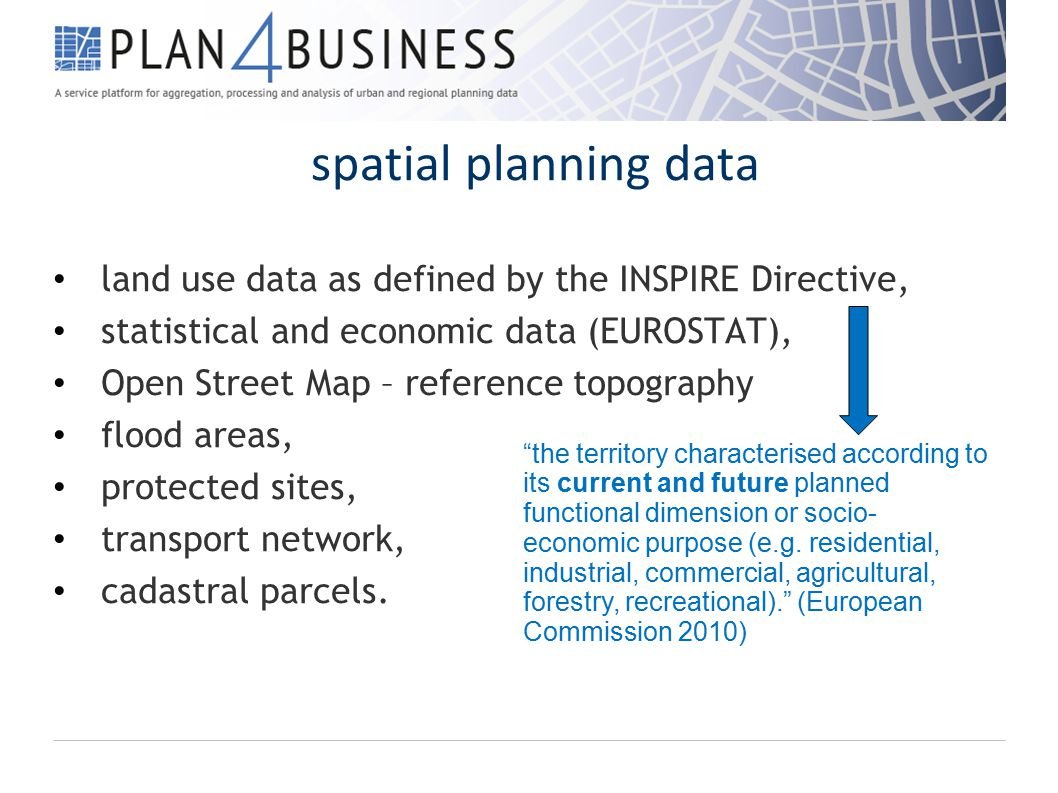 spatial planning data land use data as defined by the INSPIRE Directive, statistical and economic data (EUROSTAT), Open Street Map – reference topography flood areas, protected sites, transport network, cadastral parcels.