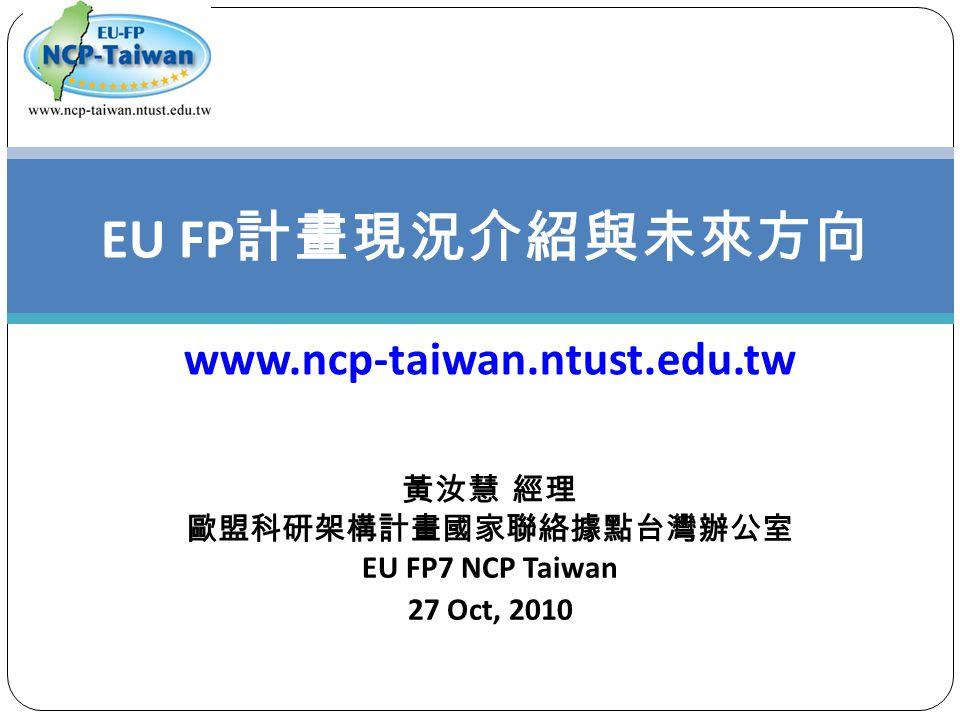 黃汝慧 經理 歐盟科研架構計畫國家聯絡據點台灣辦公室 EU FP7 NCP Taiwan 27 Oct, 2010 EU FP 計畫現況介紹與未來方向 www.ncp-taiwan.ntust.edu.tw