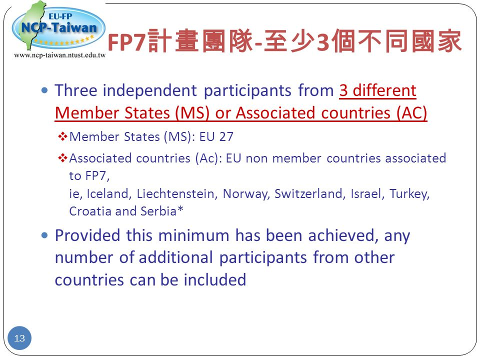 FP7 計畫團隊 - 至少 3 個不同國家 Three independent participants from 3 different Member States (MS) or Associated countries (AC)  Member States (MS): EU 27  Associated countries (Ac): EU non member countries associated to FP7, ie, Iceland, Liechtenstein, Norway, Switzerland, Israel, Turkey, Croatia and Serbia* Provided this minimum has been achieved, any number of additional participants from other countries can be included 13