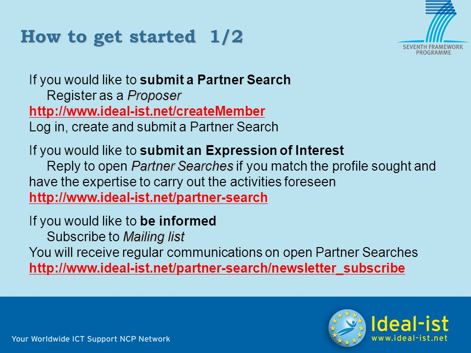 If you would like to submit a Partner Search Proposer Register as a Proposer http://www.ideal-ist.net/createMember Log in, create and submit a Partner Search If you would like to submit an Expression of Interest Partner Searches Reply to open Partner Searches if you match the profile sought and have the expertise to carry out the activities foreseen http://www.ideal-ist.net/partner-search If you would like to be informed Mailing list Subscribe to Mailing list You will receive regular communications on open Partner Searches http://www.ideal-ist.net/partner-search/newsletter_subscribe How to get started1/2