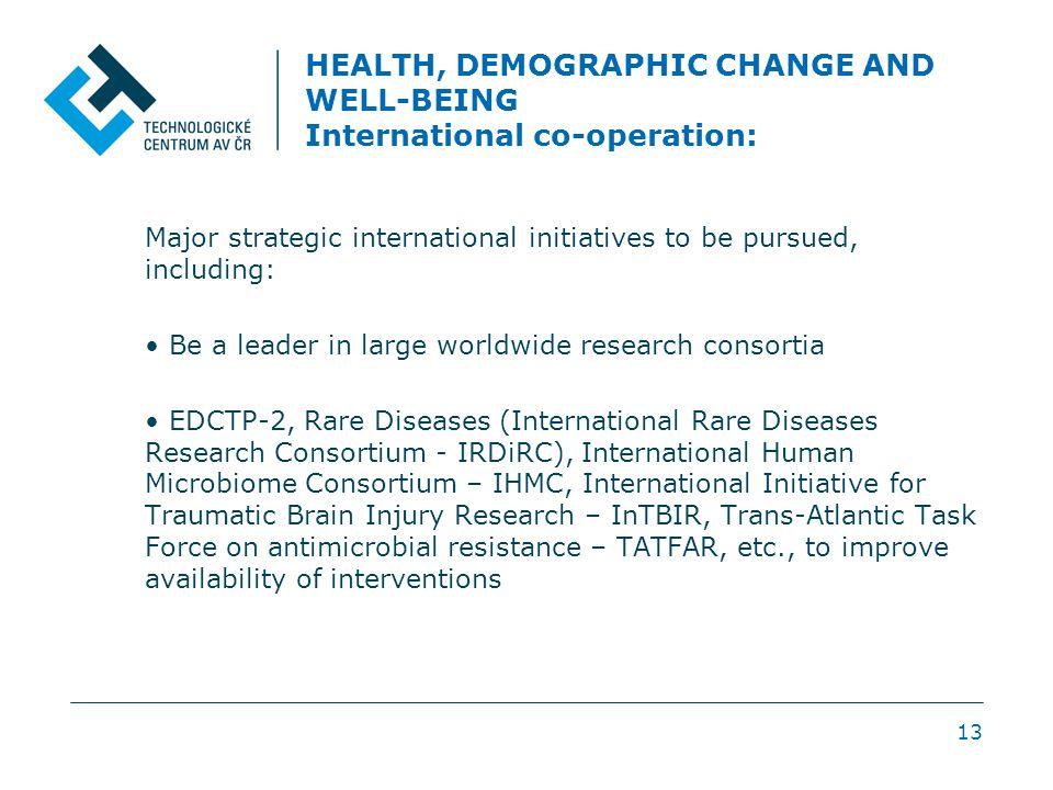 HEALTH, DEMOGRAPHIC CHANGE AND WELL-BEING International co-operation: Major strategic international initiatives to be pursued, including: Be a leader in large worldwide research consortia EDCTP-2, Rare Diseases (International Rare Diseases Research Consortium - IRDiRC), International Human Microbiome Consortium – IHMC, International Initiative for Traumatic Brain Injury Research – InTBIR, Trans-Atlantic Task Force on antimicrobial resistance – TATFAR, etc., to improve availability of interventions 13