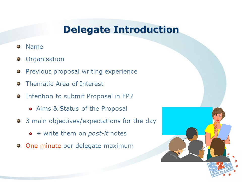 Name Organisation Previous proposal writing experience Thematic Area of Interest Intention to submit Proposal in FP7 Aims & Status of the Proposal 3 main objectives/expectations for the day + write them on post-it notes One minute per delegate maximum Delegate Introduction