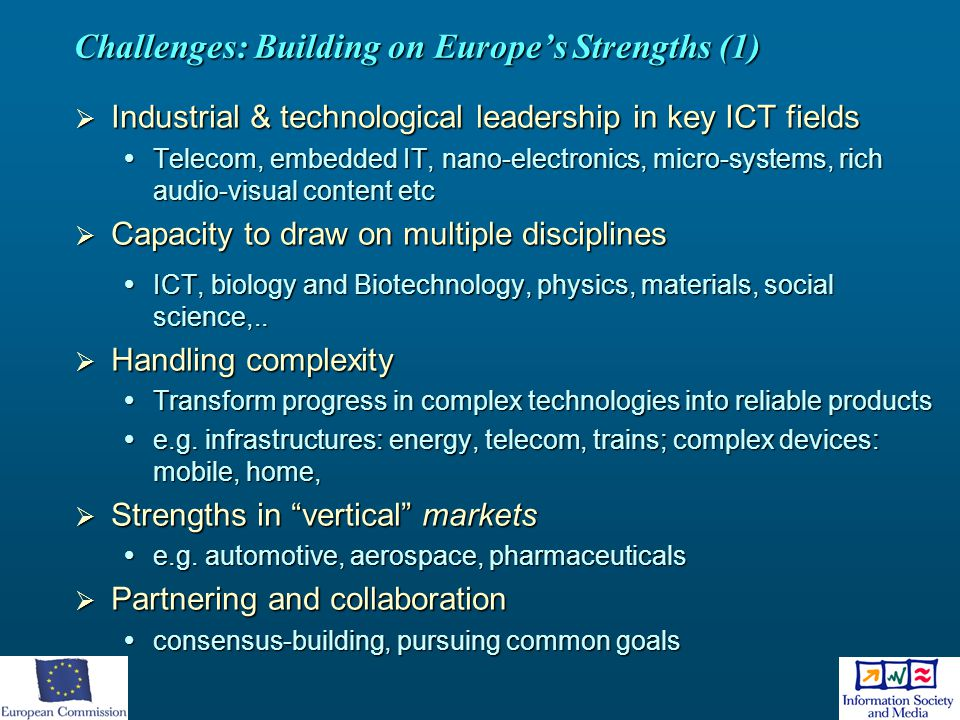 Challenges: Building on Europe's Strengths (1)  Industrial & technological leadership in key ICT fields  Telecom, embedded IT, nano-electronics, mic