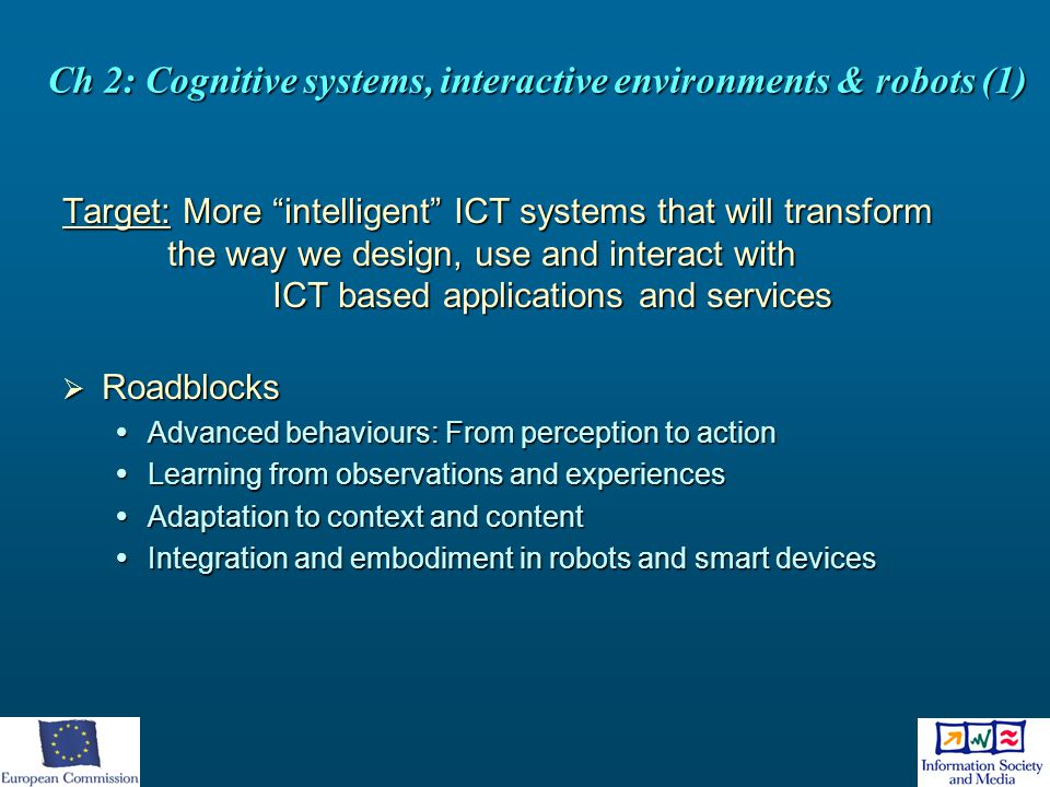 """Ch 2: Cognitive systems, interactive environments & robots (1) Target: More """"intelligent"""" ICT systems that will transform the way we design, use and i"""
