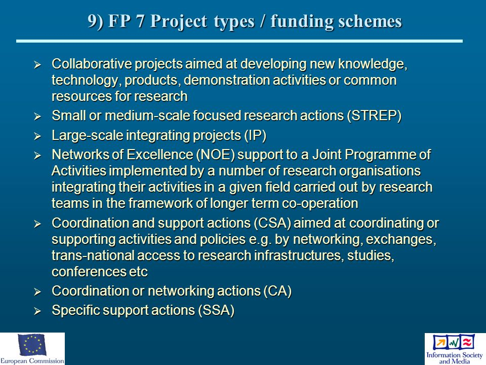 9) FP 7 Project types / funding schemes  Collaborative projects aimed at developing new knowledge, technology, products, demonstration activities or