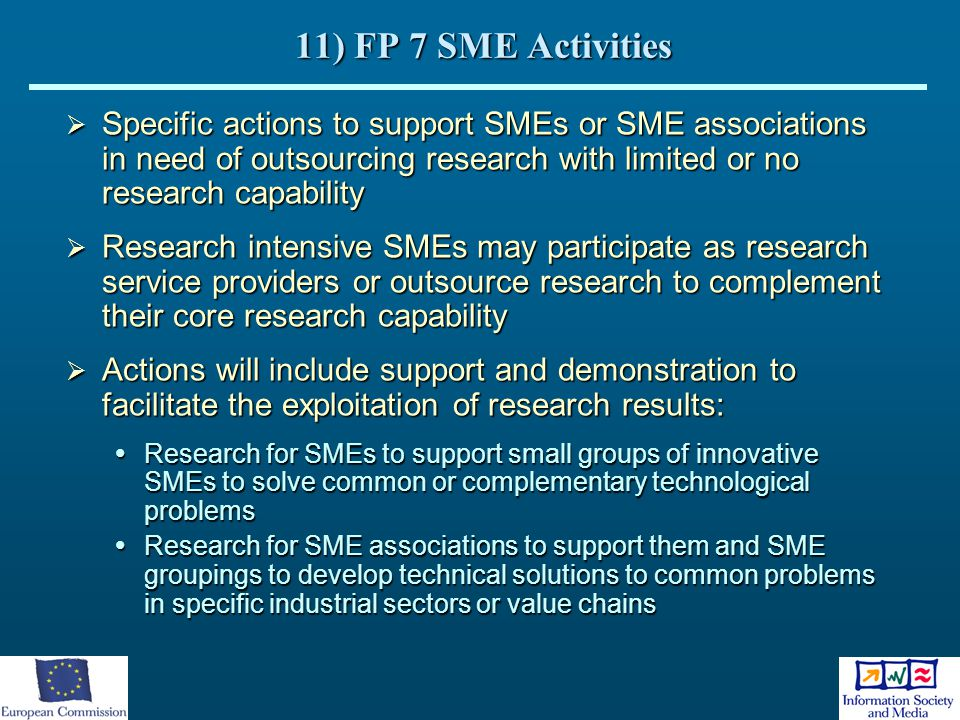 11) FP 7 SME Activities  Specific actions to support SMEs or SME associations in need of outsourcing research with limited or no research capability