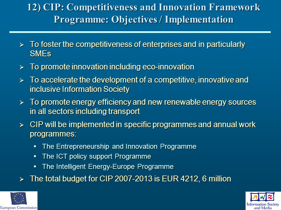 12) CIP: Competitiveness and Innovation Framework Programme: Objectives / Implementation  To foster the competitiveness of enterprises and in particu