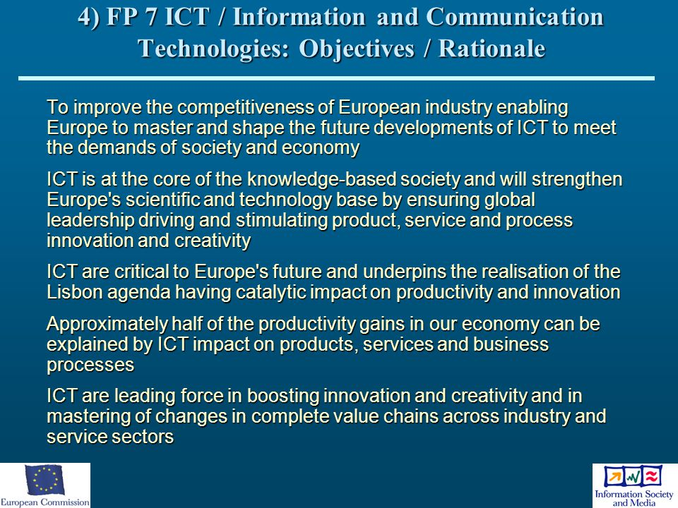 4) FP 7 ICT / Information and Communication Technologies: Objectives / Rationale To improve the competitiveness of European industry enabling Europe t