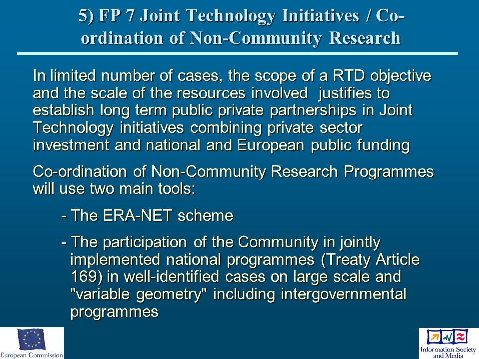 5) FP 7 Joint Technology Initiatives / Co- ordination of Non-Community Research In limited number of cases, the scope of a RTD objective and the scale