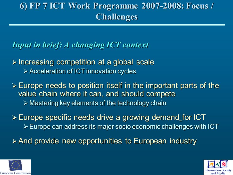 6) FP 7 ICT Work Programme 2007-2008: Focus / Challenges Input in brief: A changing ICT context  Increasing competition at a global scale  Accelerat
