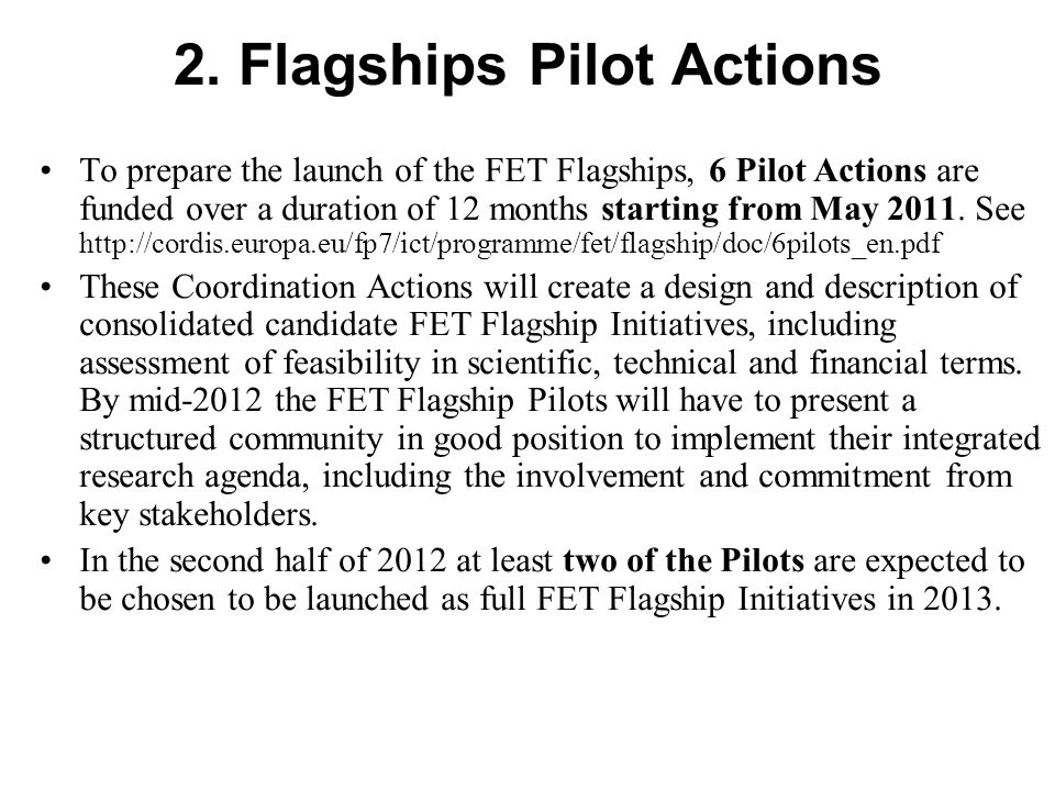 2. Flagships Pilot Actions To prepare the launch of the FET Flagships, 6 Pilot Actions are funded over a duration of 12 months starting from May 2011.