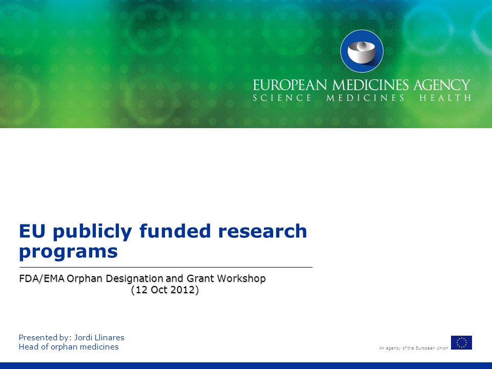 An agency of the European Union EU publicly funded research programs FDA/EMA Orphan Designation and Grant Workshop (12 Oct 2012) Presented by: Jordi L