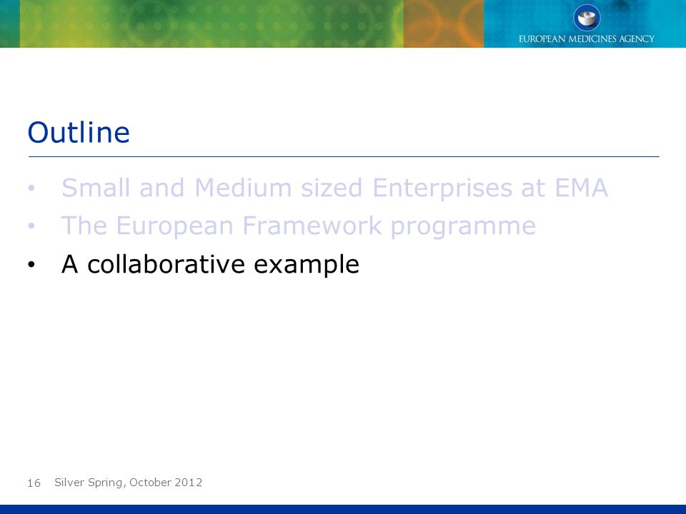 Outline Small and Medium sized Enterprises at EMA The European Framework programme A collaborative example Silver Spring, October 2012 16